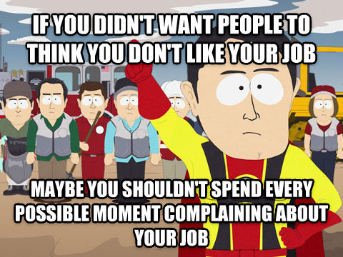 Don't you hate it when people assume that you don't want a job?