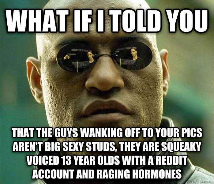 Matrix Morpheus what if i told you that the guys wanking off to your pics  aren