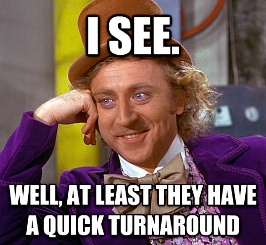Condescending Wonka I See Well At Least They Have A Quick Turnaround Made