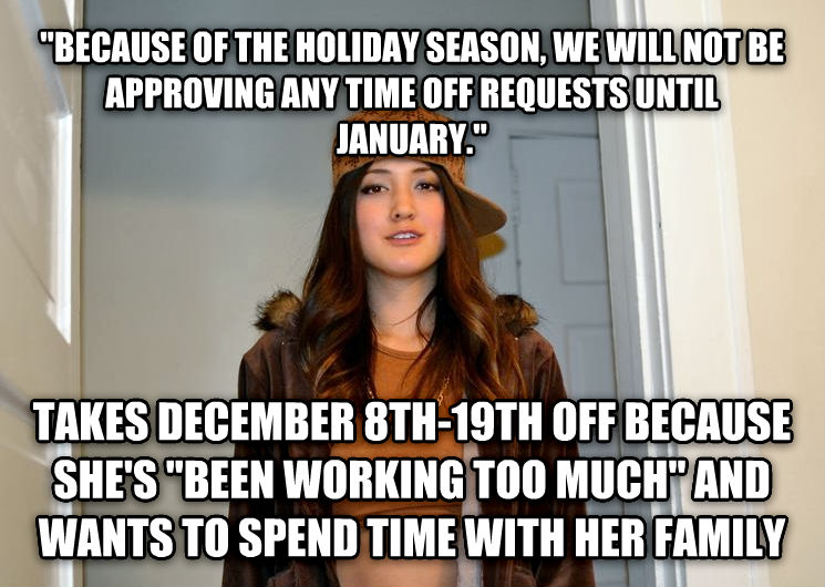 Scumbag Stephanie Because Of The Holiday Season We Will Not Be Approving Any Time Off